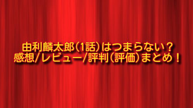 由利麟太郎1話の感想や評判