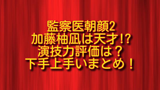 監察医朝顔2加藤柚凪の演技力評価