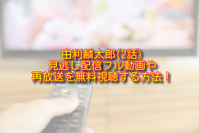 由利麟太郎2話動画の無料視聴方法