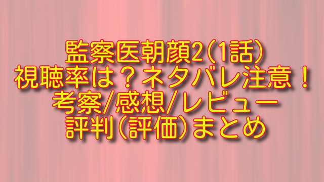 監察医朝顔2(1話)の視聴率とネタバレ