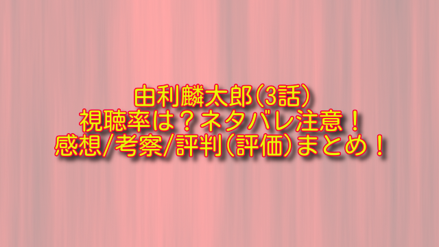 由利麟太郎3話の視聴率とネタバレ
