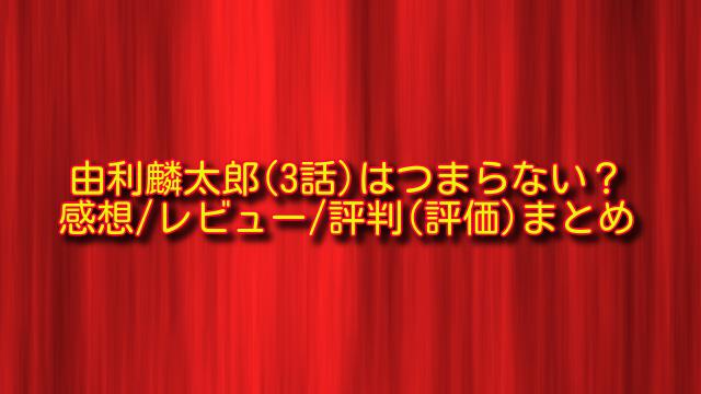 由利麟太郎3話の感想や評判