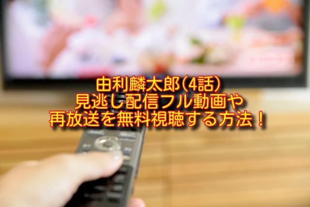 由利麟太郎4話動画の無料視聴方法
