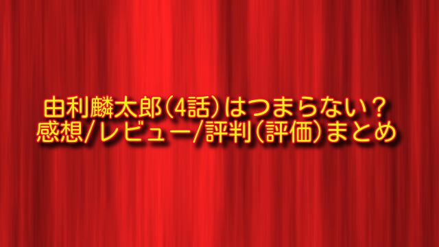 由利麟太郎4話の感想や評判
