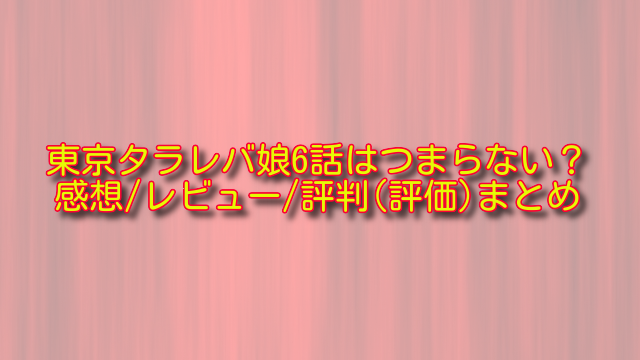 東京タラレバ娘6話の感想や評判