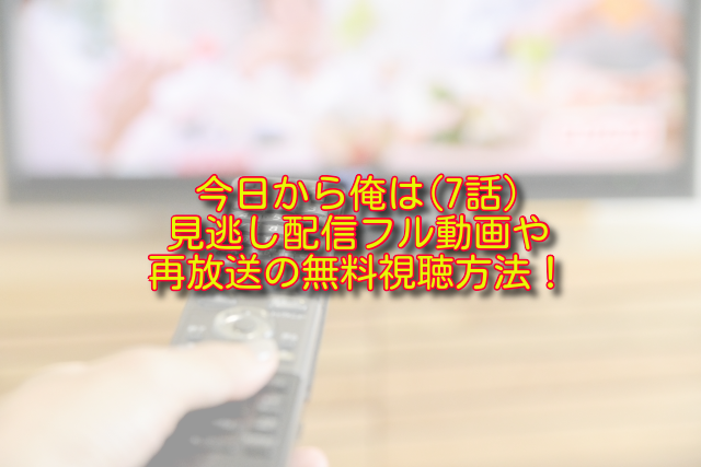 今日から俺は7話動画の無料視聴方法