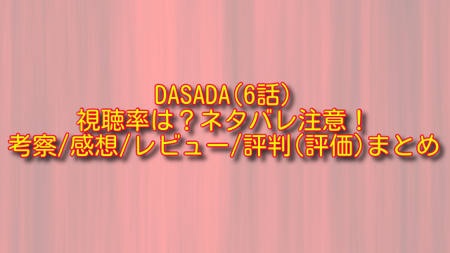 DASADA6話の視聴率とネタバレ