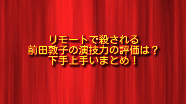 リモートで殺されるの前田敦子演技力評価