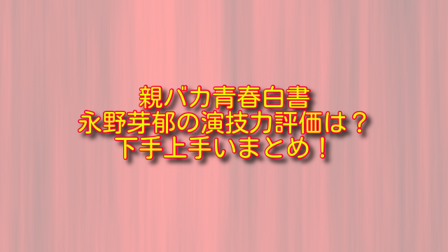親バカ青春白書小比賀さくら(永野芽郁)の演技力評価